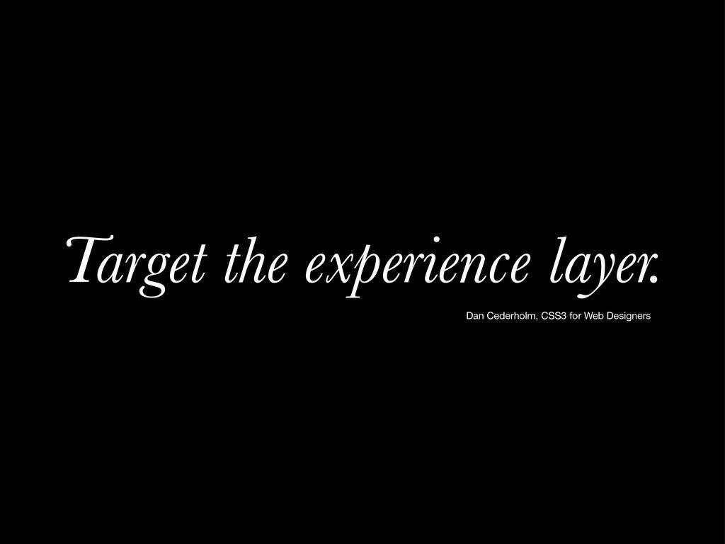 Target the experience layer. Dan Cederholm, CSS...