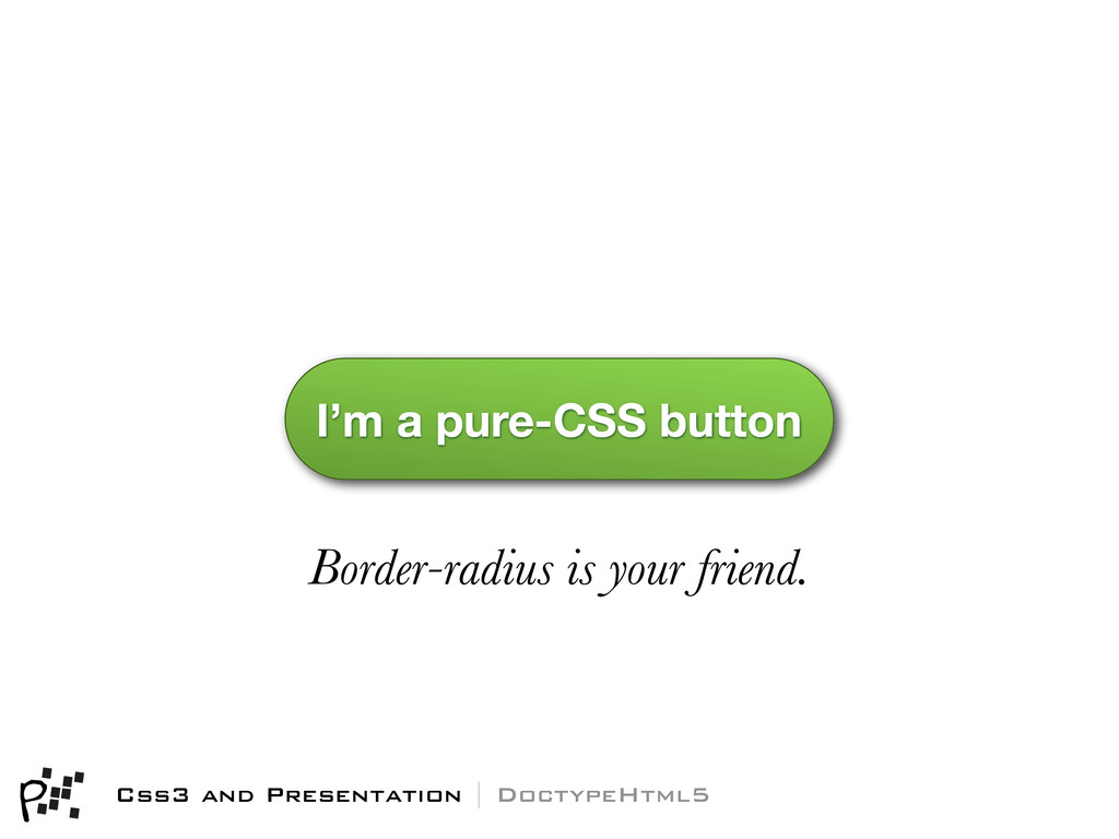Border-radius is your friend. I'm a pure-CSS bu...