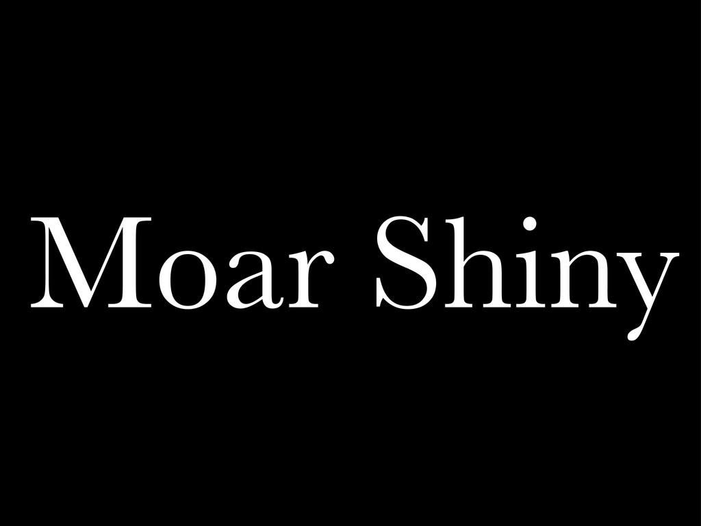 Moar Shiny