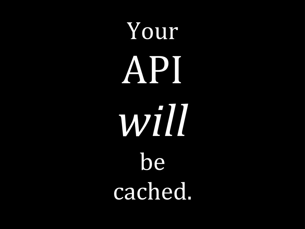 Your API will be cached.