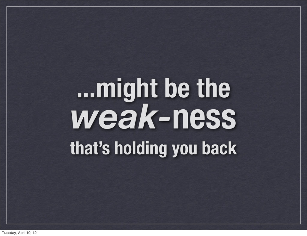 ...might be the weak-ness that's holding you ba...
