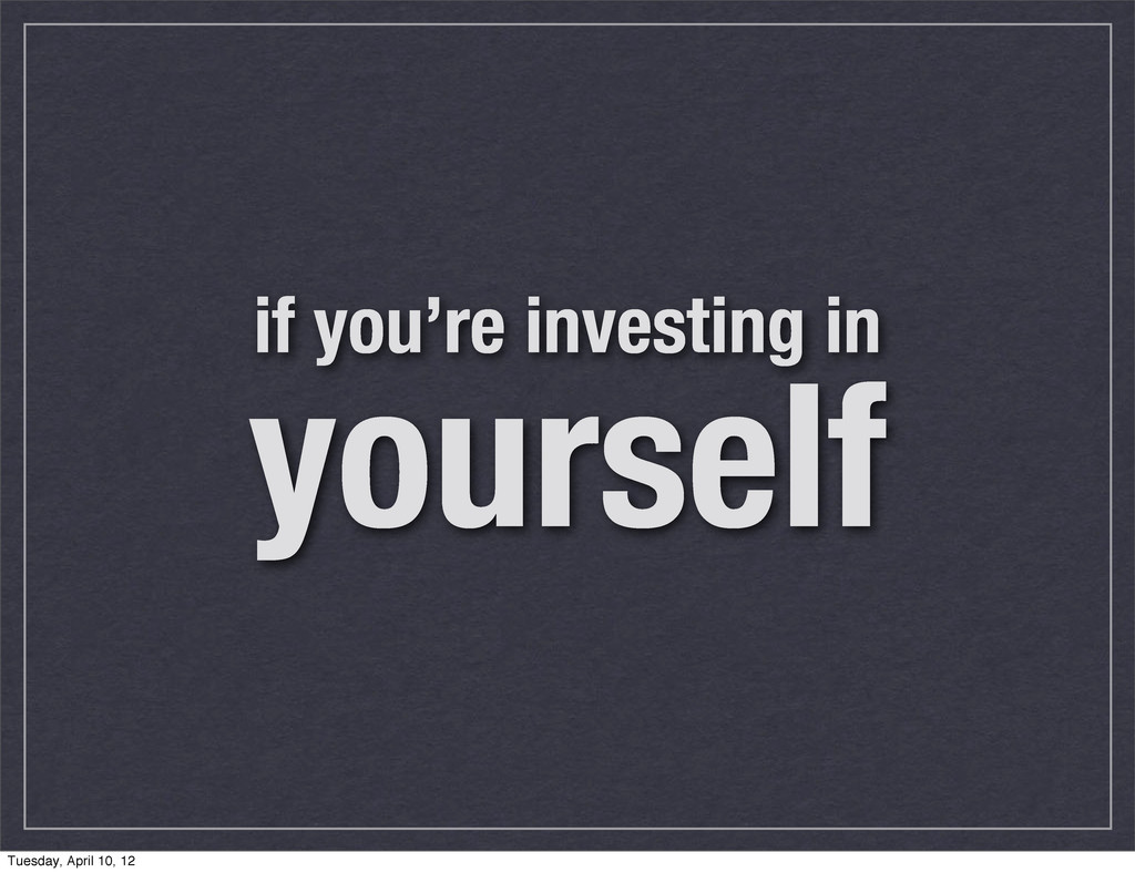 if you're investing in yourself Tuesday, April ...