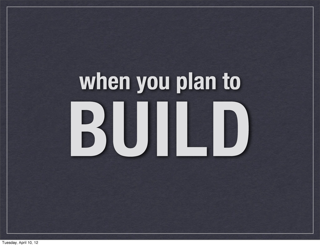 when you plan to BUILD Tuesday, April 10, 12