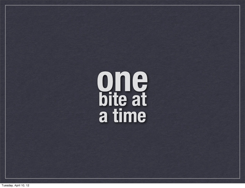 one bite at a time Tuesday, April 10, 12