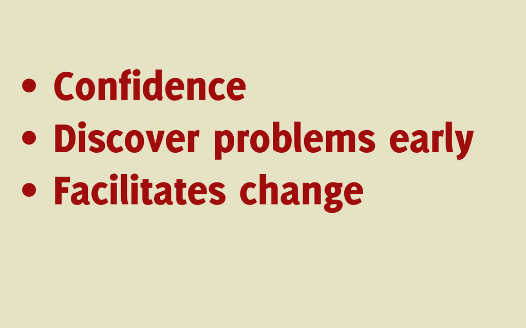 • Confidence • Discover problems early • Facili...