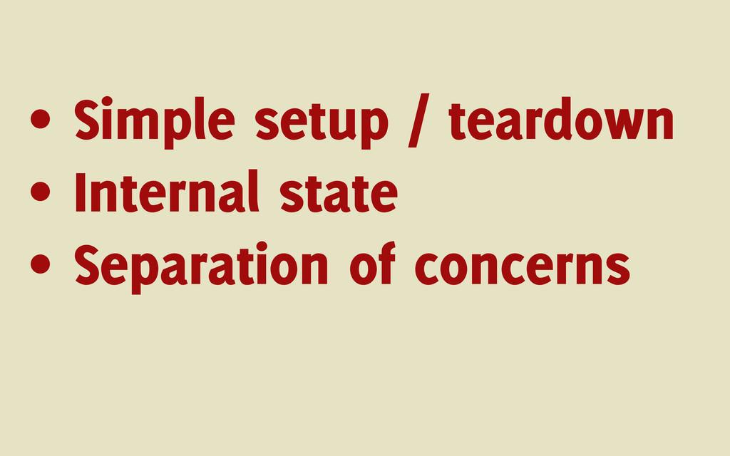 • Simple setup / teardown • Internal state • Se...