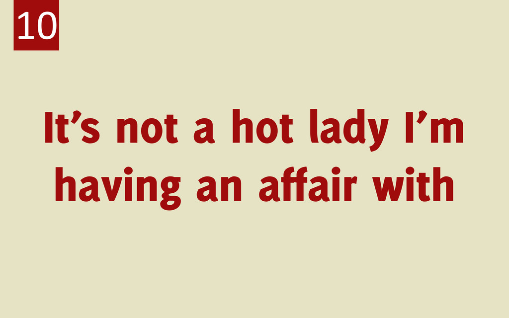 It's not a hot lady I'm having an affair with 10