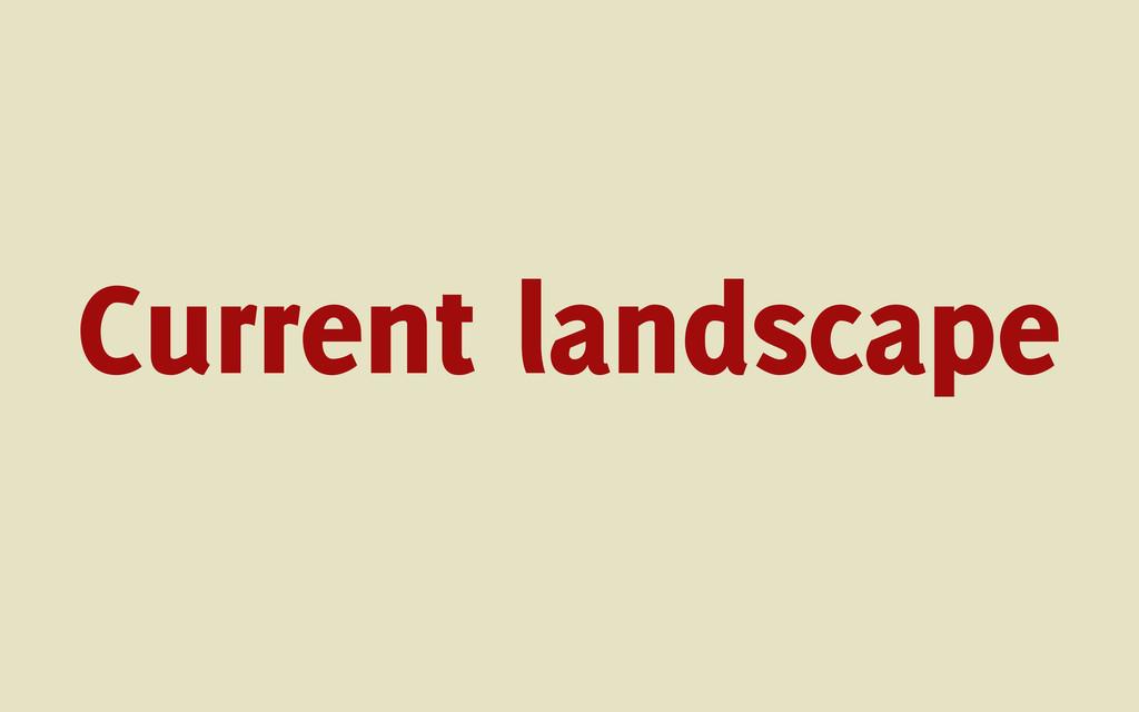 Current landscape