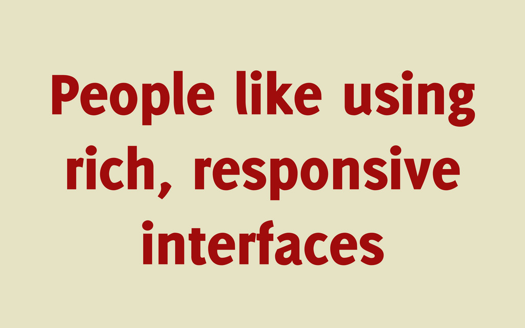 People like using rich, responsive interfaces