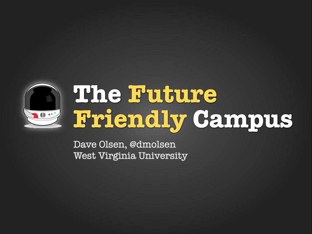 The Future Friendly Campus Dave Olsen, @dmolsen...