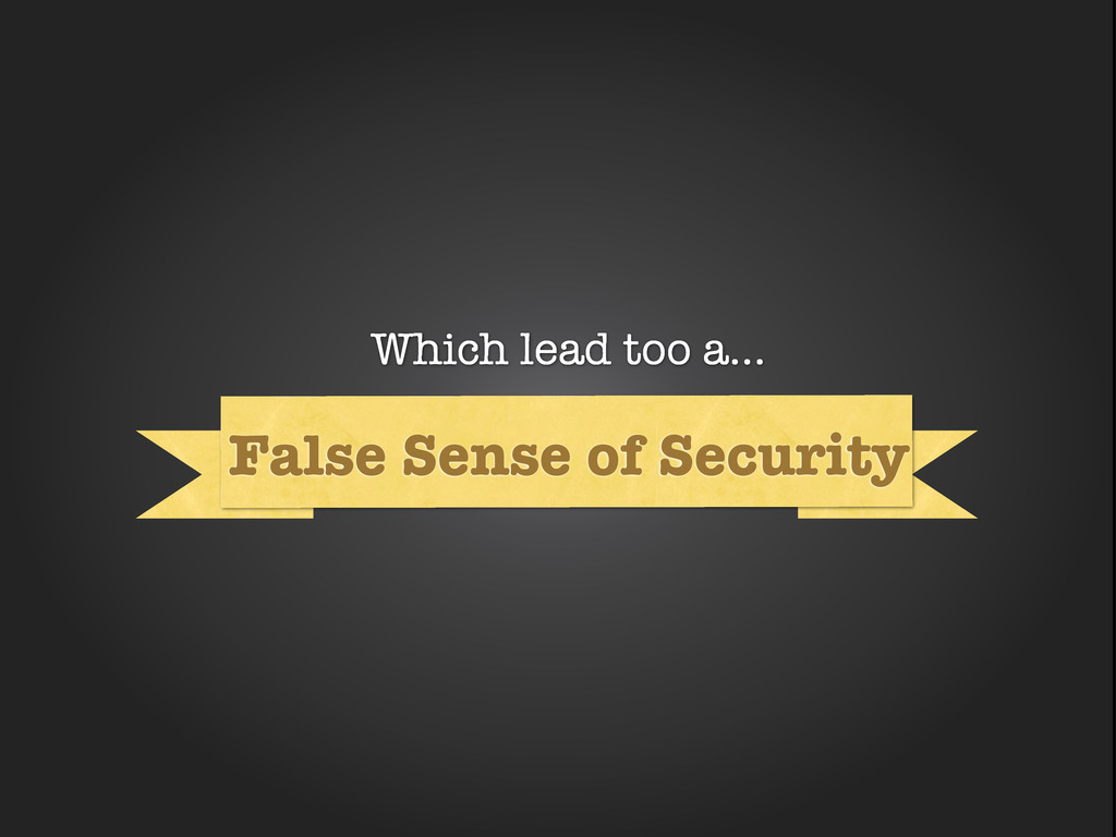 Why False Sense of Security Which lead too a...