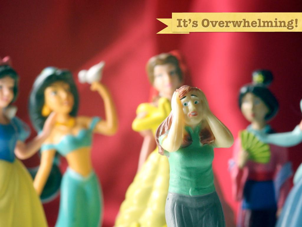 It's Overwhelming!