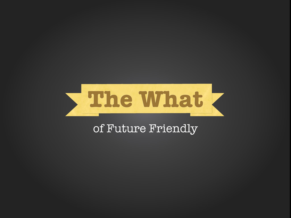 What The What of Future Friendly