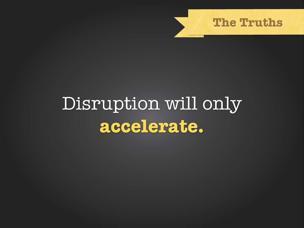 Text The Truths Disruption will only accelerate.
