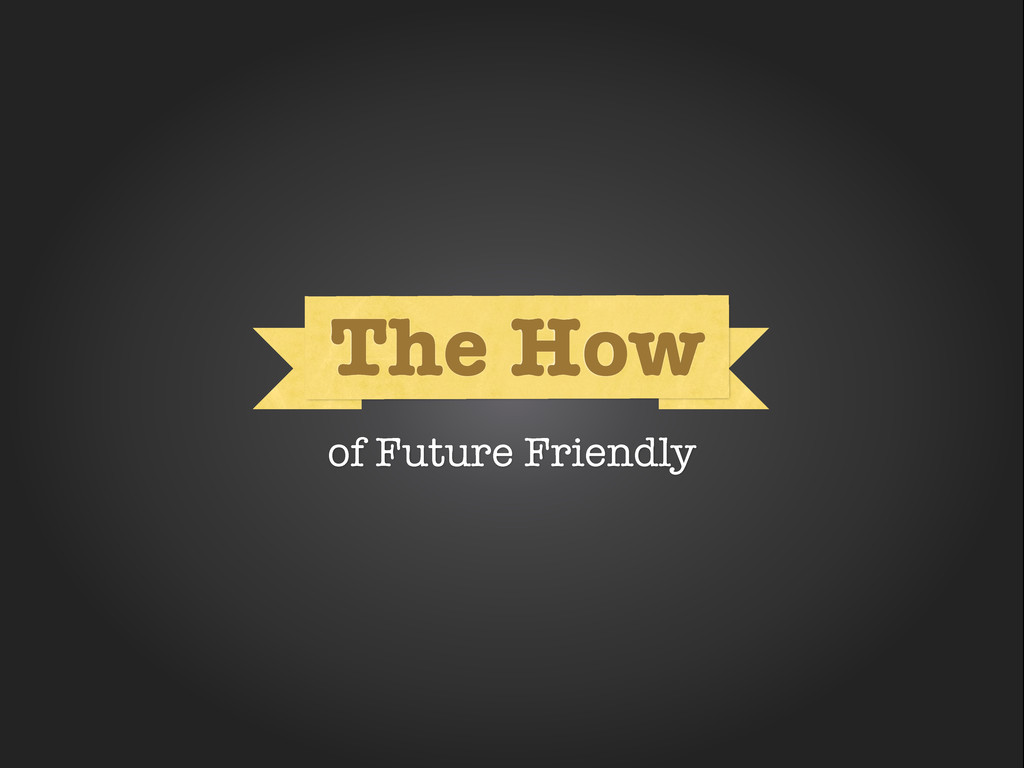 How How The How of Future Friendly