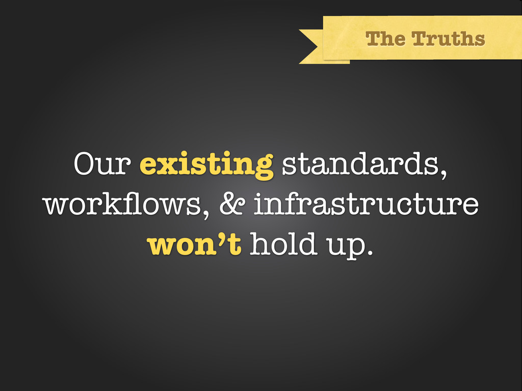 Text The Truths Our existing standards, workflow...