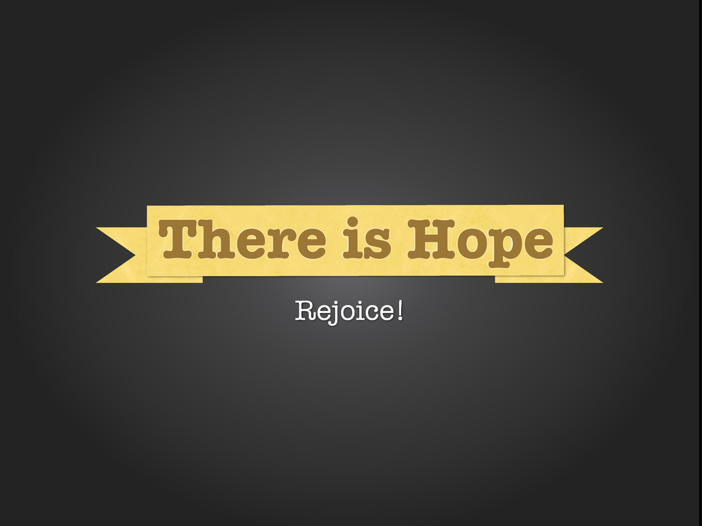 What What There is Hope Rejoice!