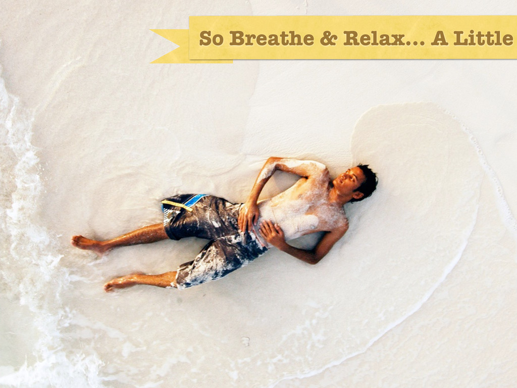 So Breathe & Relax... A Little