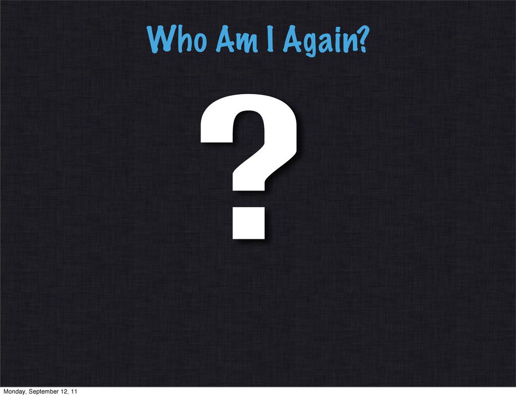Who Am I Again? ? Monday, September 12, 11