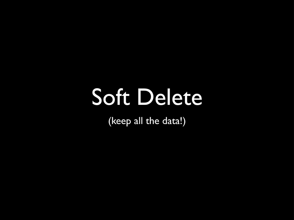 Soft Delete (keep all the data!)