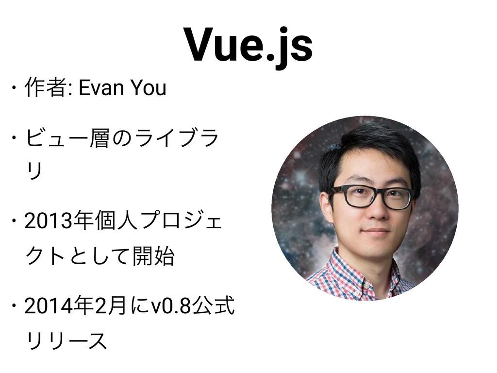 Vue.js • ࡞ऀ: Evan You • ϏϡʔͷϥΠϒϥ Ϧ • 2013ݸਓϓϩ...