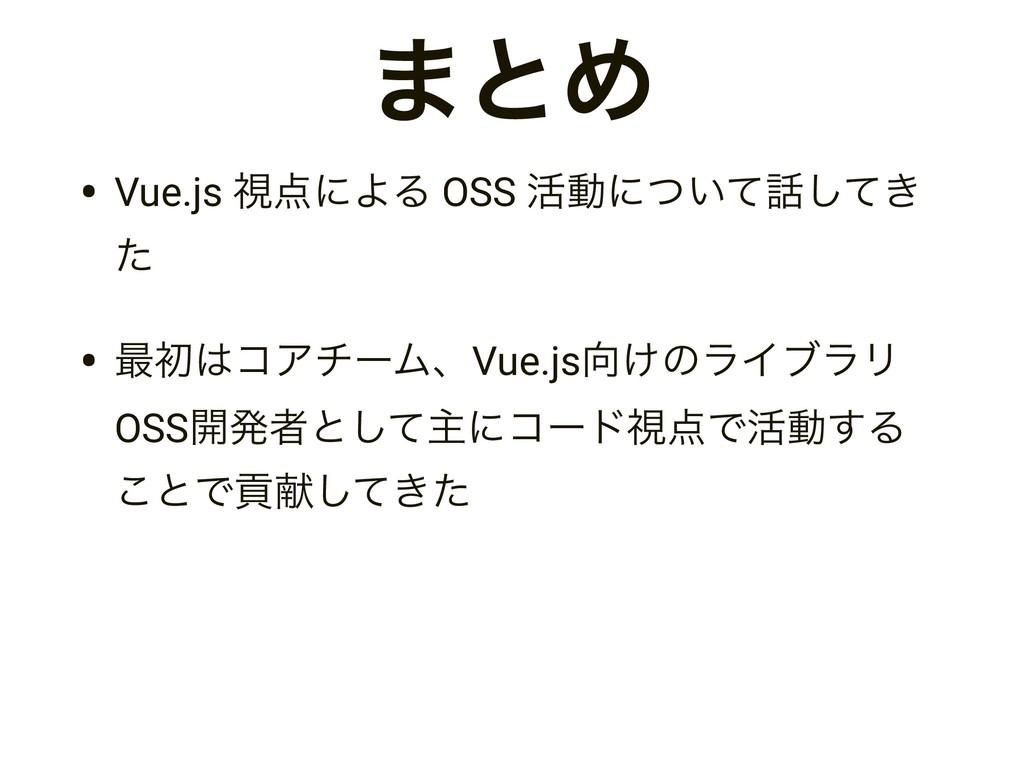 ·ͱΊ • Vue.js ࢹʹΑΔ OSS ׆ಈʹ͍͖ͭͯͯ͠ ͨ • ࠷ॳίΞνʔϜɺ...