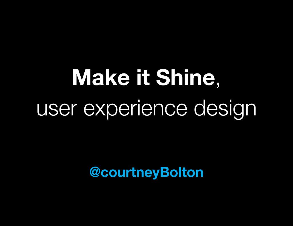 Make it Shine, user experience design @courtney...