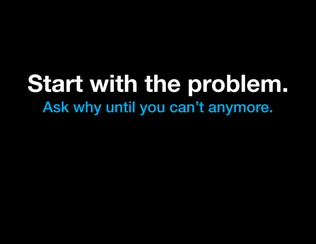 Start with the problem. Ask why until you can't...