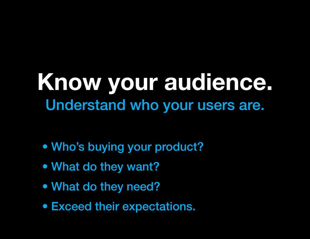 Know your audience. Understand who your users a...