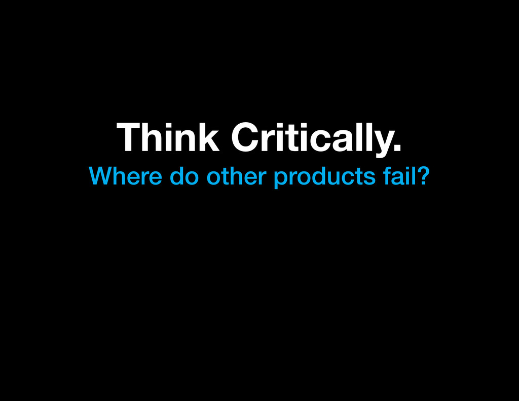 Think Critically. Where do other products fail?