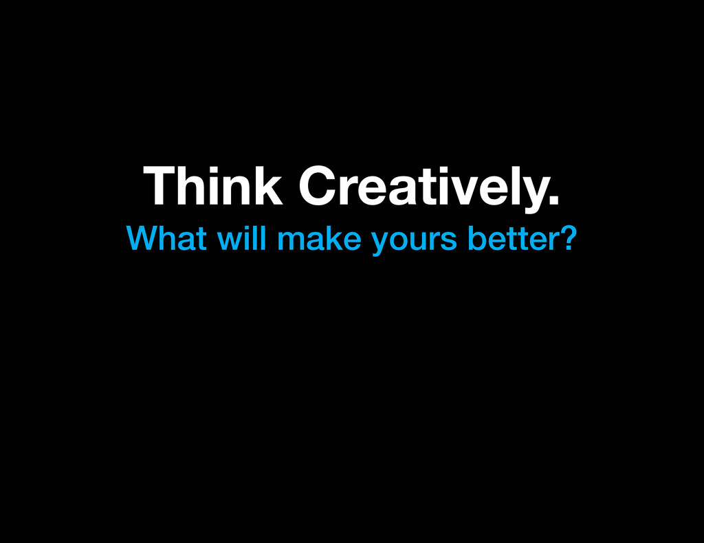 Think Creatively. What will make yours better?