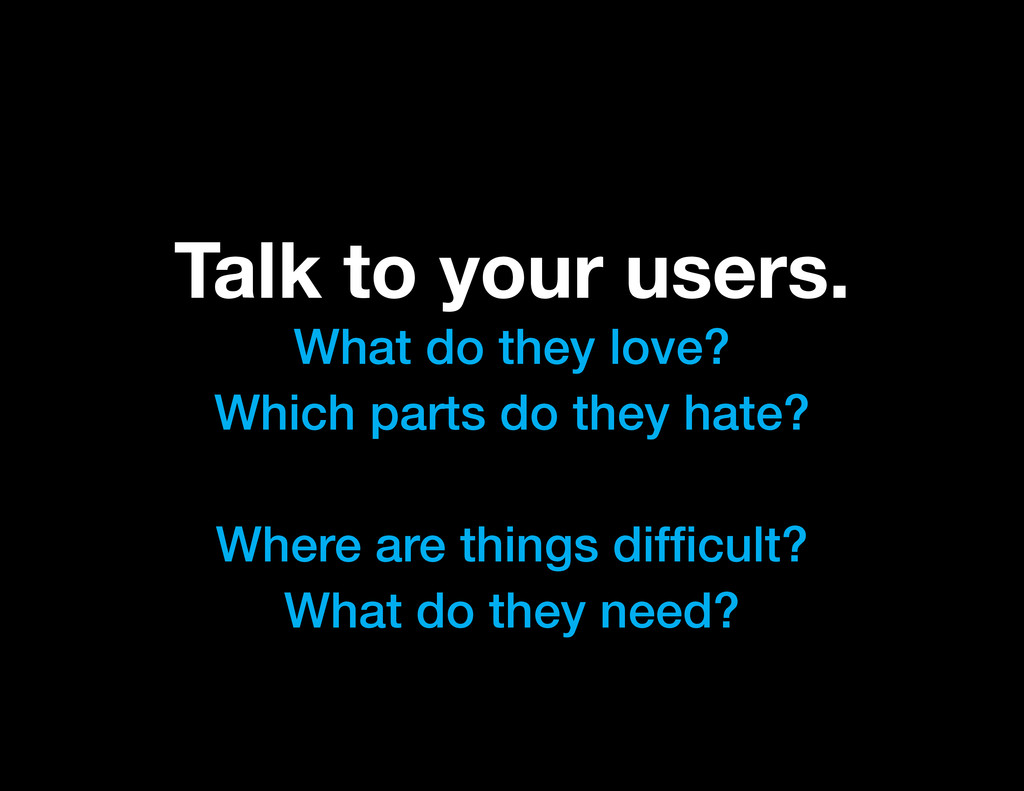 Talk to your users. What do they love? Which pa...