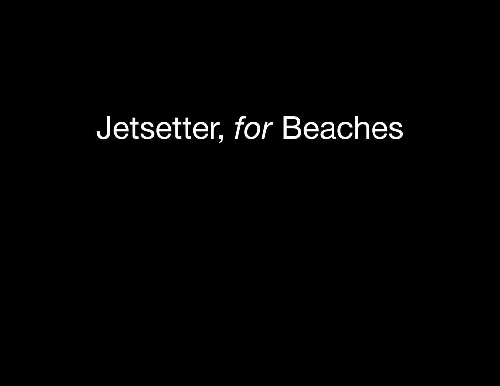 Jetsetter, for Beaches