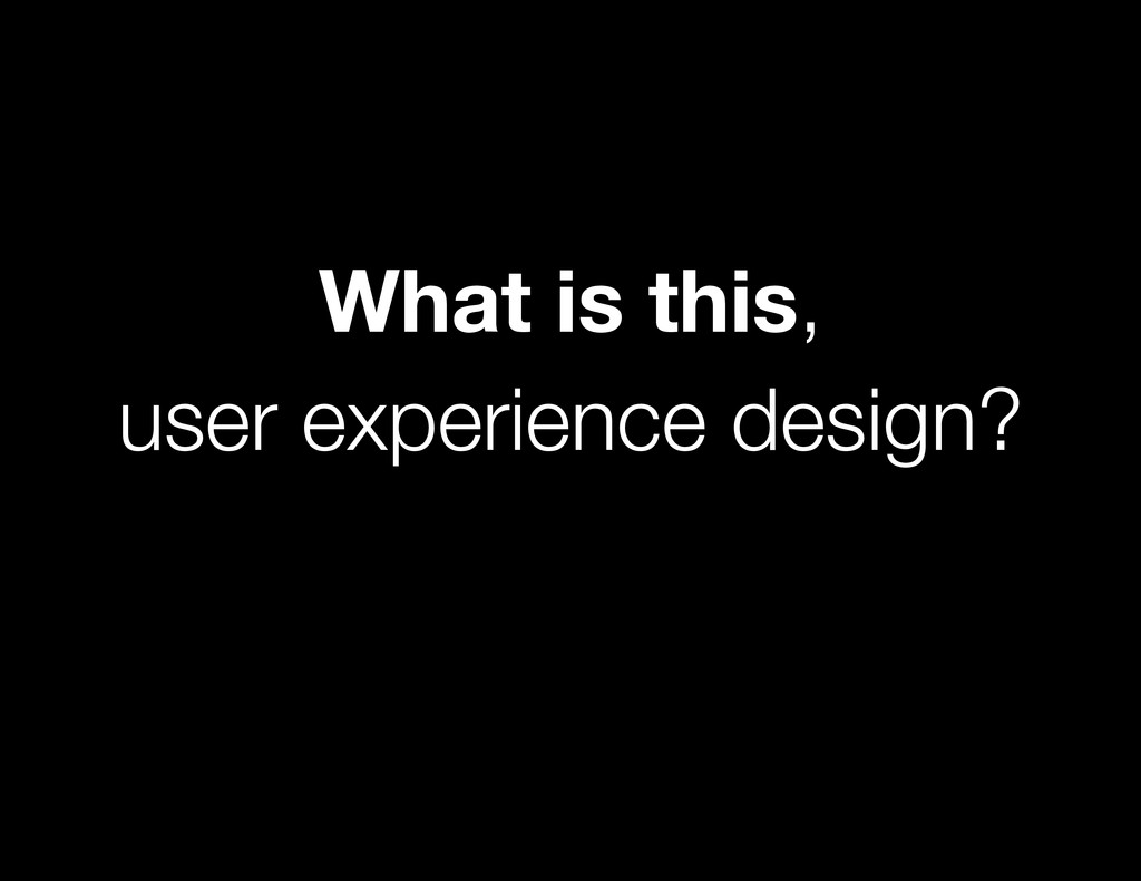 What is this, user experience design?