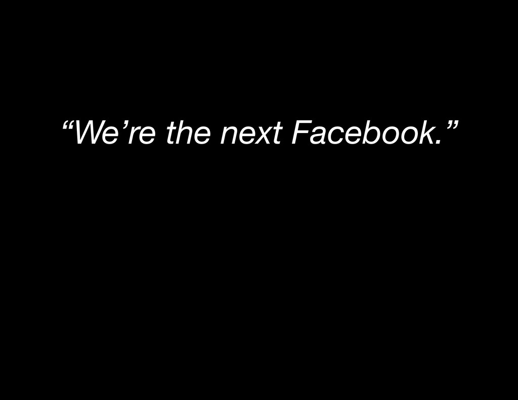 """""""We're the next Facebook."""""""