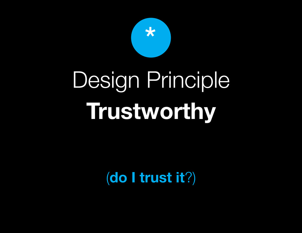 Design Principle Trustworthy (do I trust it?) *