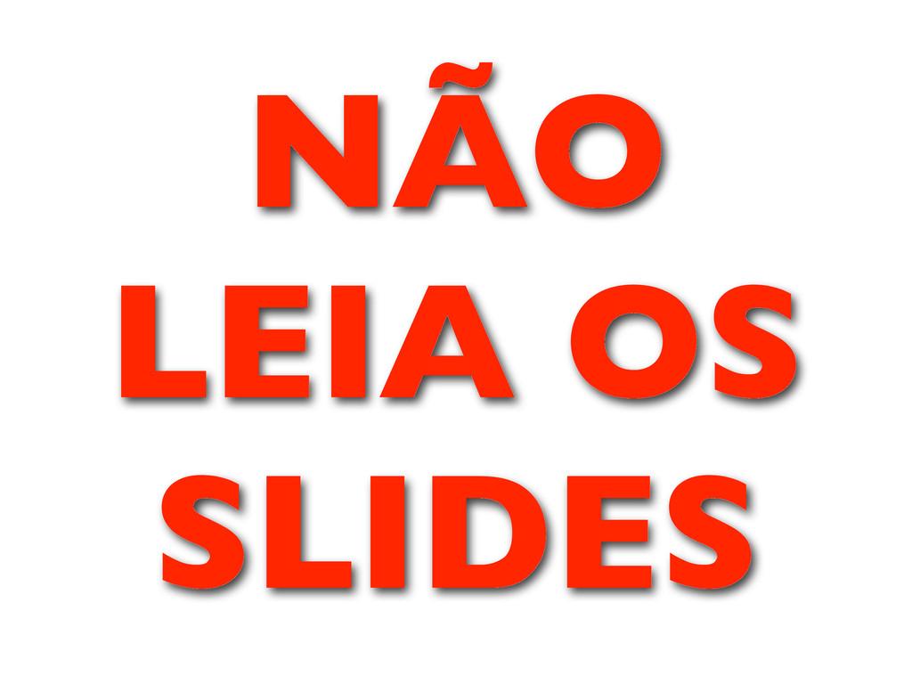 NÃO LEIA OS SLIDES