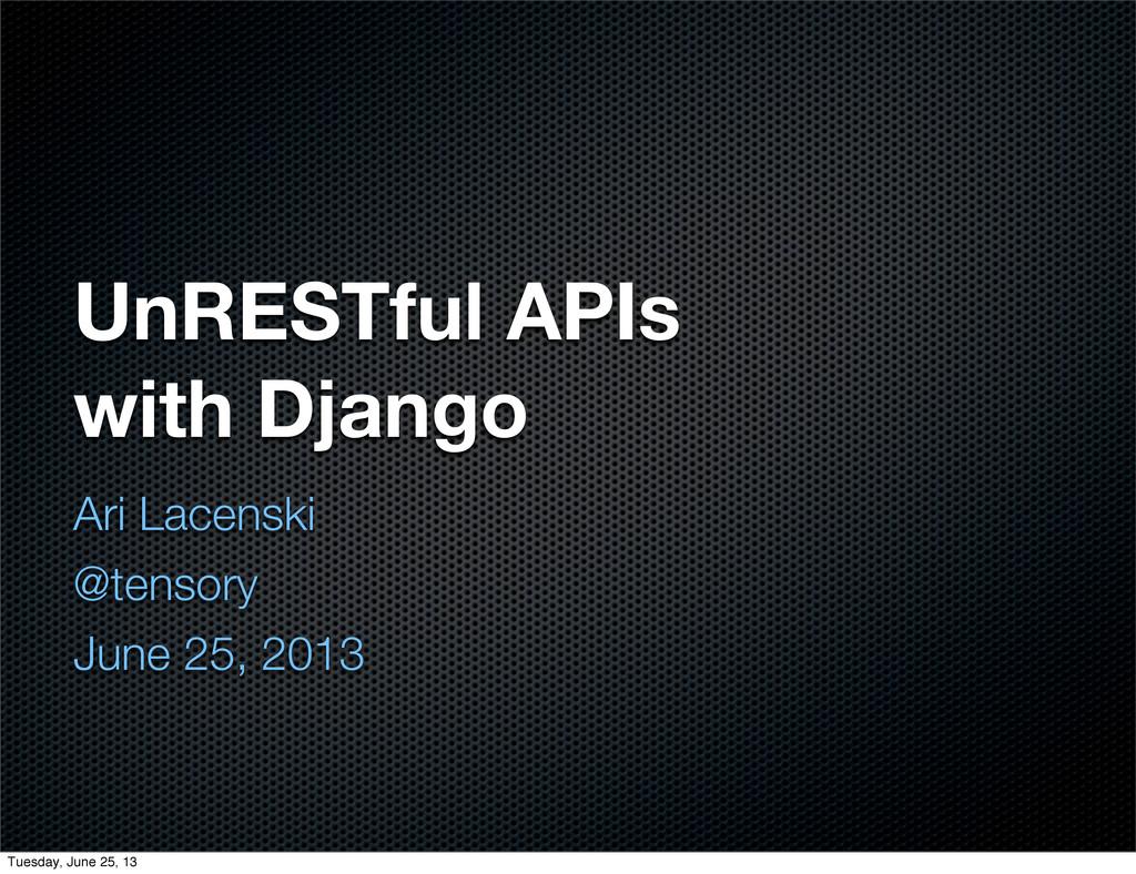 UnRESTful APIs with Django Ari Lacenski @tensor...
