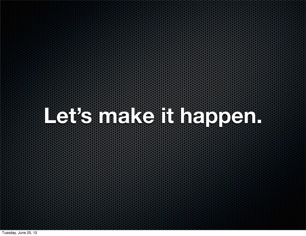 Let's make it happen. Tuesday, June 25, 13