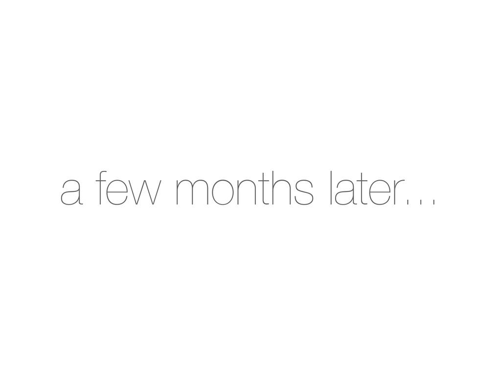 a few months later...