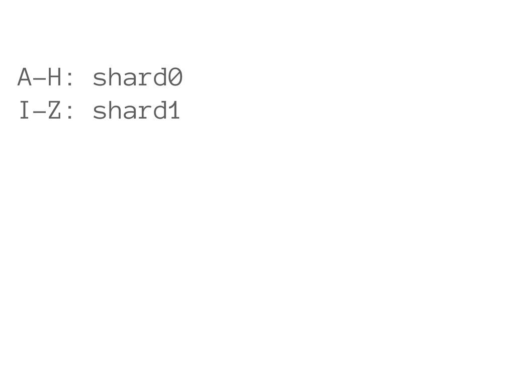 A-H: shard0 I-Z: shard1
