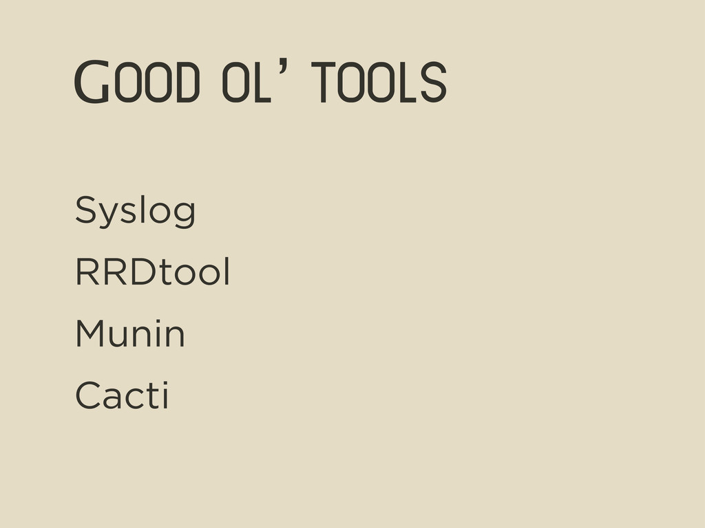 Good ol' tools Syslog RRDtool Munin Cacti