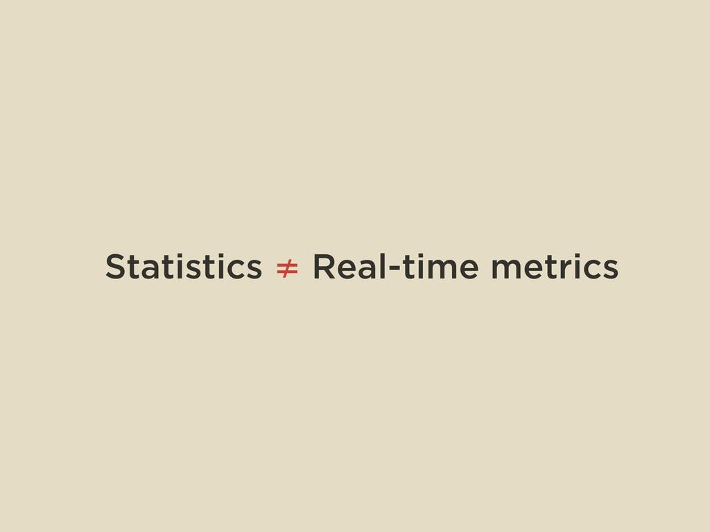 Statistics ≠ Real-time metrics