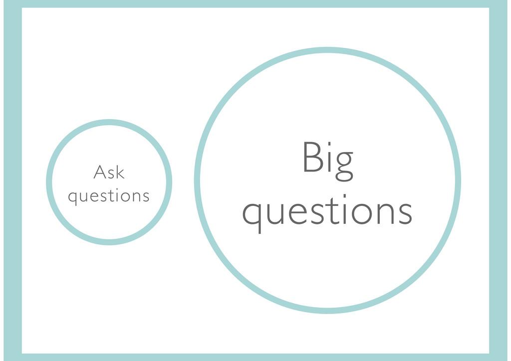 Ask questions Big questions
