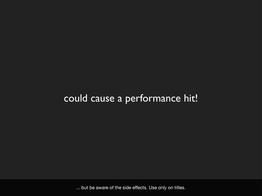 could cause a performance hit! ... but be aware...