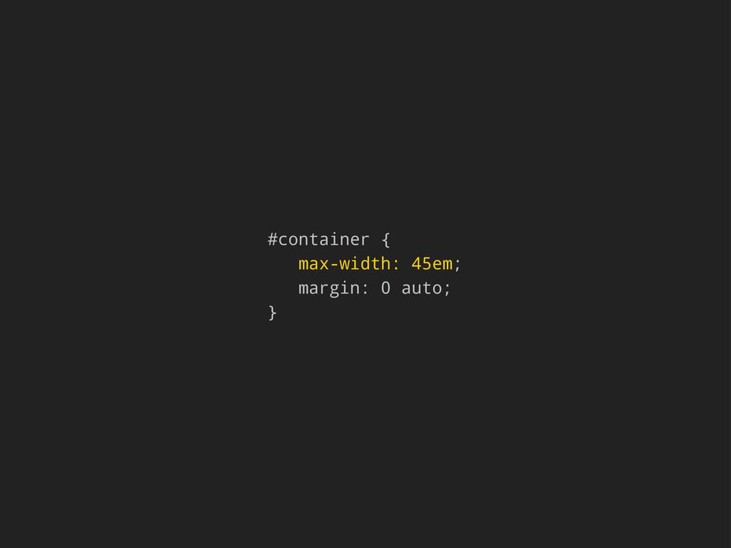 #container { max-width: 45em; margin: 0 auto; }
