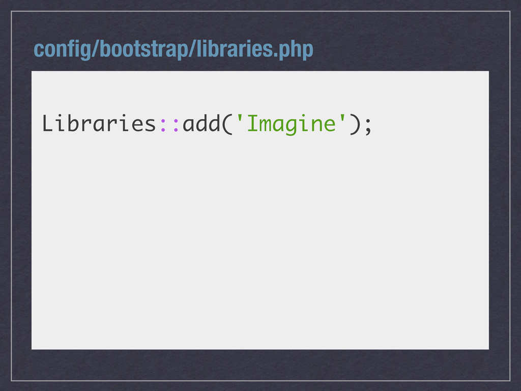 config/bootstrap/libraries.php Libraries::add('I...