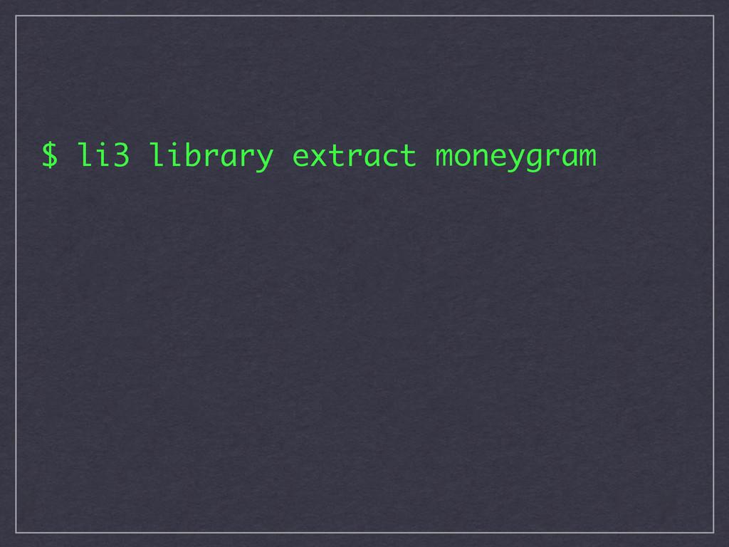 $ li3 library extract moneygram