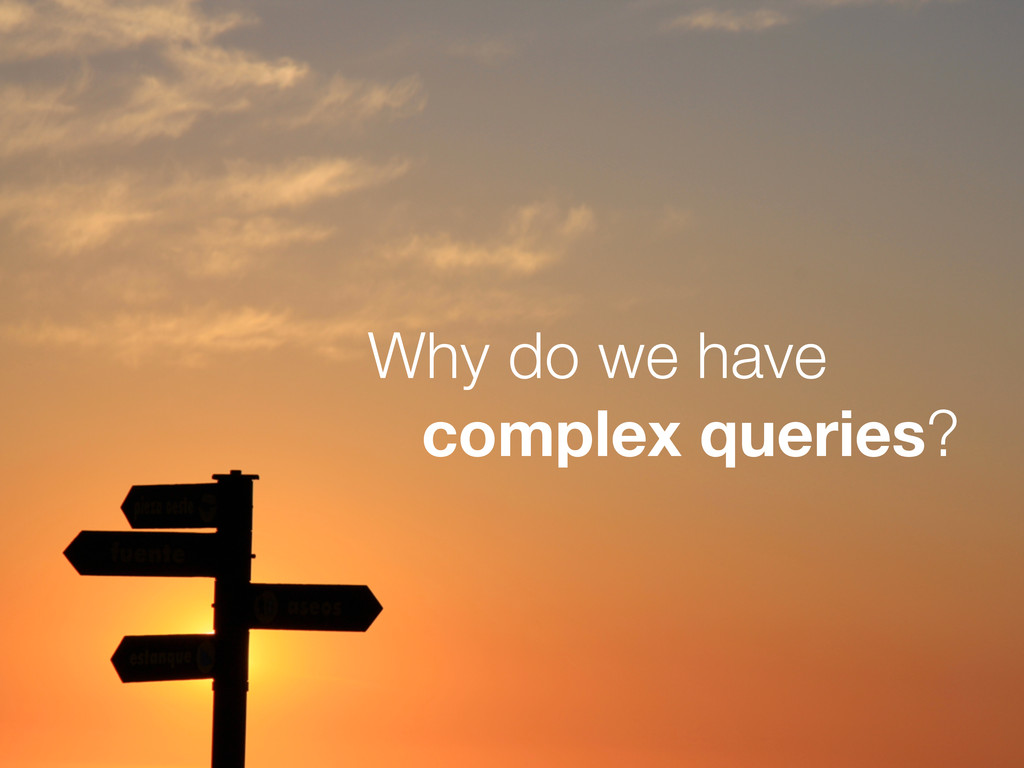 Why do we have complex queries?