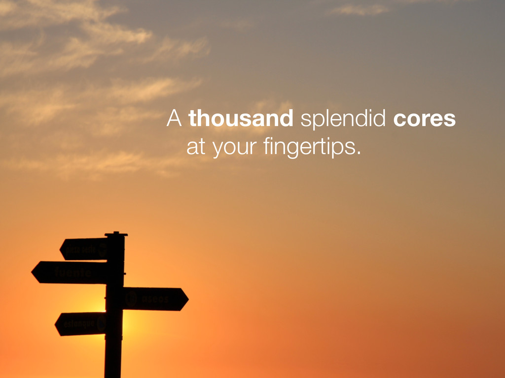 A thousand splendid cores at your fingertips.
